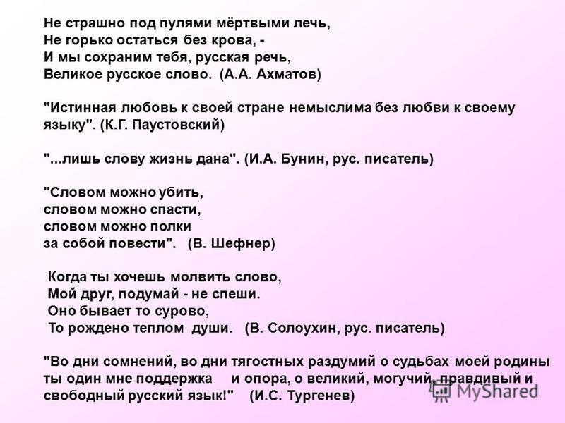 Не страшно под пулями мёртвыми лечь, Не горько остаться без крова, - И мы сохраним тебя, русская речь, Великое русское слово. (А.А. Ахматов)