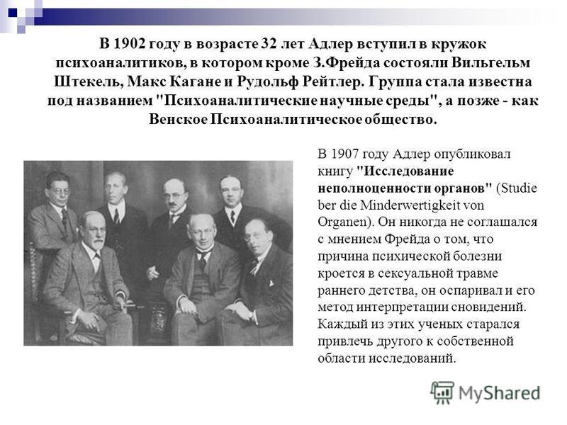 В 1902 году в возрасте 32 лет Адлер вступил в кружок психоаналитиков, в котором кроме З.Фрейда состояли Вильгельм Штекель, Макс Кагане и Рудольф Рейтлер. Группа стала известна под названием