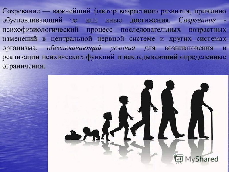 Созревание важнейший фактор возрастного развития, причинно обусловливающий те или иные достижения. Созревание - психофизиологический процесс последовательных возрастных изменений в центральной нервной системе и других системах организма, обеспечивающ