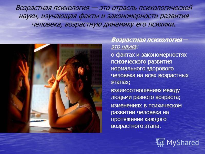 Возрастная психология это отрасль психологической науки, изучающая факты и закономерности развития человека, возрастную динамику его психики. Возрастная психология это наука: о фактах и закономерностях психического развития нормального здорового чело