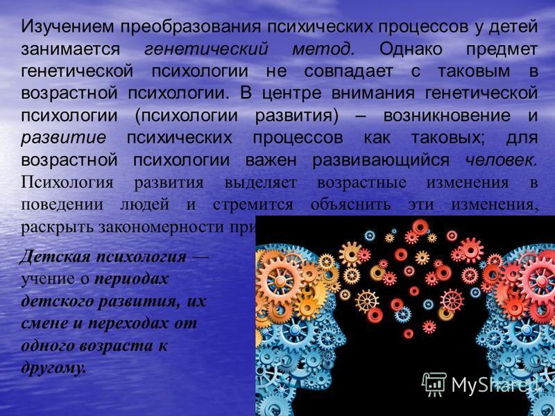 Изучением преобразования психических процессов у детей занимается генетический метод. Однако предмет генетической психологии не совпадает с таковым в возрастной психологии. В центре внимания генетической психологии (психологии развития) – возникновен