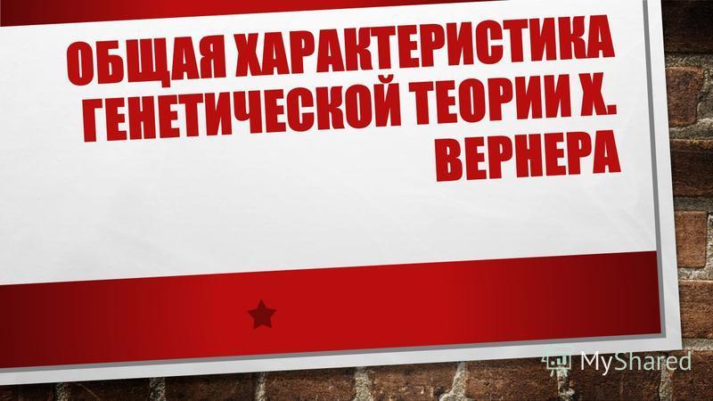 ОБЩАЯ ХАРАКТЕРИСТИКА ГЕНЕТИЧЕСКОЙ ТЕОРИИ Х. ВЕРНЕРА