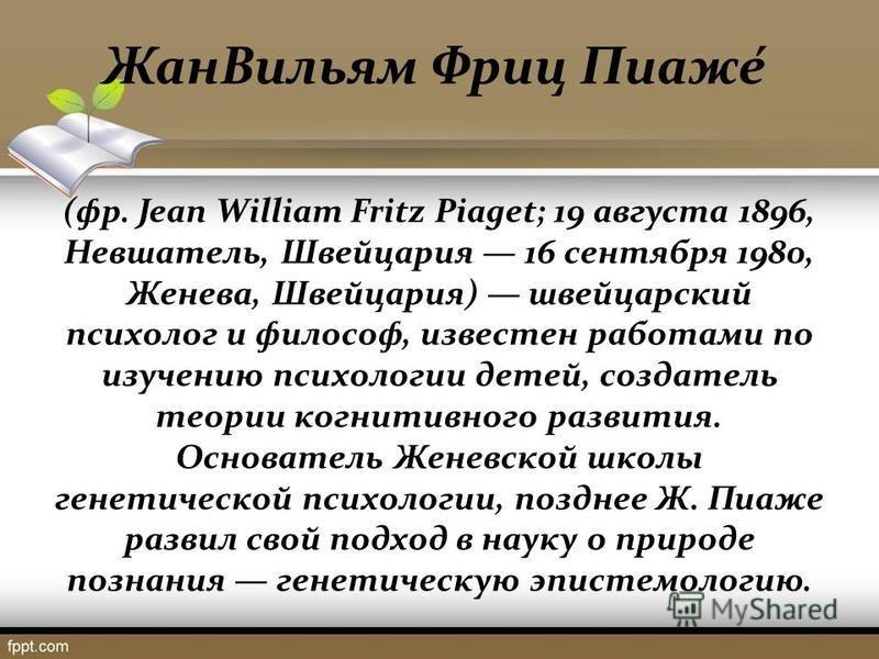 Жан Вильям Фриц Пиаже́ (фр. Jean William Fritz Piaget; 19 августа 1896, Невшатель, Швейцария 16 сентября 1980, Женева, Швейцария) швейцарский психолог и философ, известен работами по изучению психологии детей, создатель теории когнитивного развития.