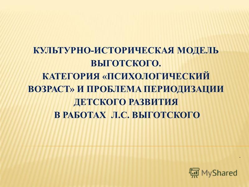КУЛЬТУРНО-ИСТОРИЧЕСКАЯ МОДЕЛЬ ВЫГОТСКОГО. КАТЕГОРИЯ «ПСИХОЛОГИЧЕСКИЙ ВОЗРАСТ» И ПРОБЛЕМА ПЕРИОДИЗАЦИИ ДЕТСКОГО РАЗВИТИЯ В РАБОТАХ Л.С. ВЫГОТСКОГО.
