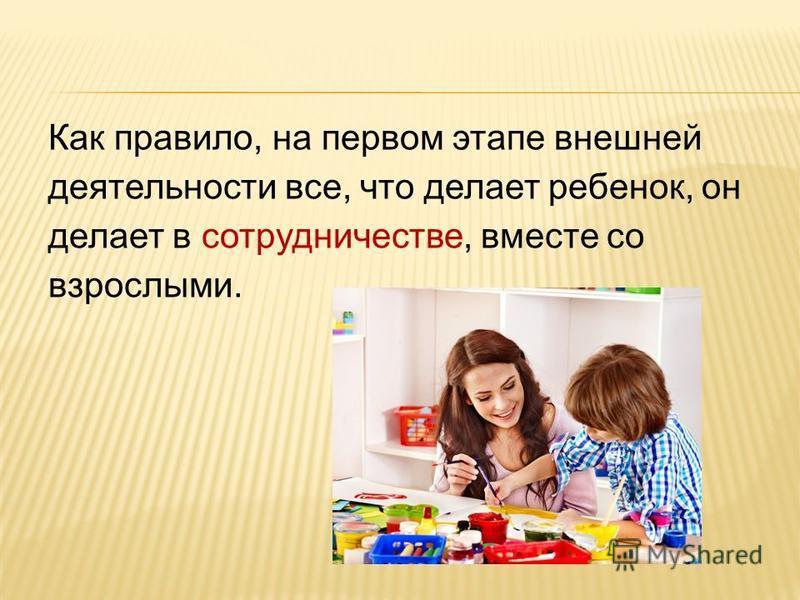 Как правило, на первом этапе внешней деятельности все, что делает ребенок, он делает в сотрудничестве, вместе со взрослыми.