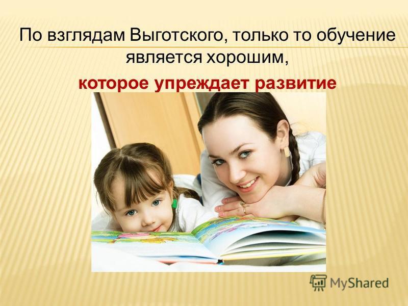 По взглядам Выготского, только то обучение является хорошим, которое упреждает развитие