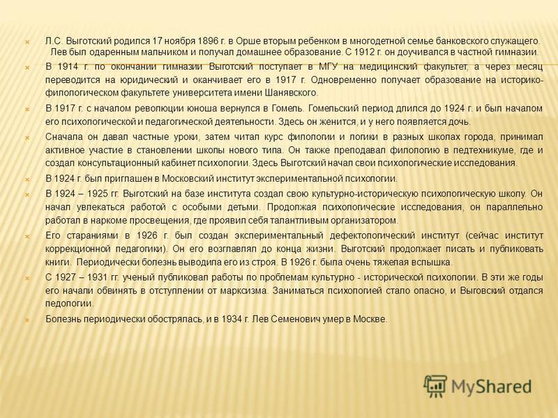 Л.С. Выготский родился 17 ноября 1896 г. в Орше вторым ребенком в многодетной семье банковского служащего. Лев был одаренным мальчиком и получал домашнее образование. С 1912 г. он доучивался в частной гимназии. В 1914 г. по окончании гимназии Выготск