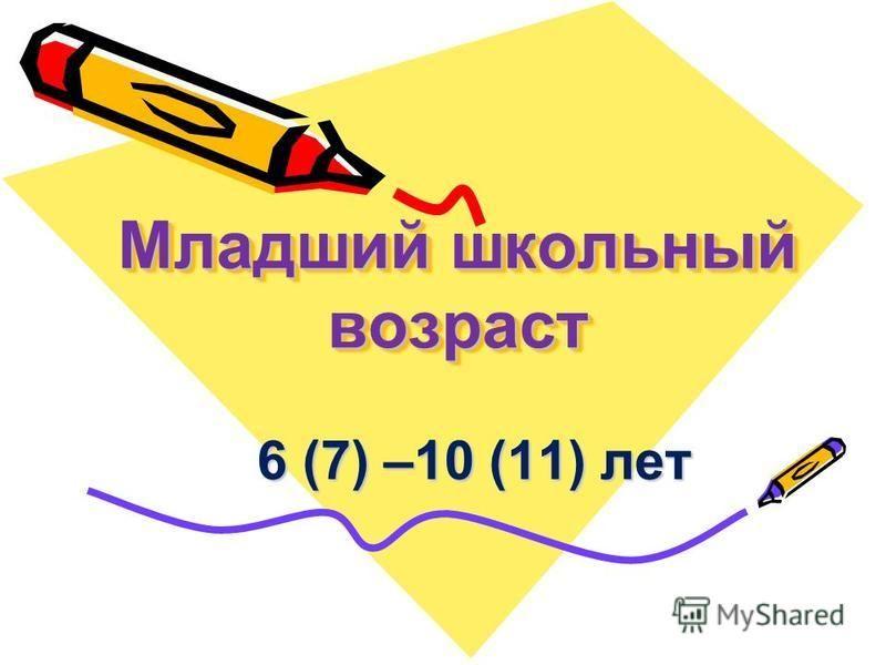 Младший школьный возраст 6 (7) –10 (11) лет