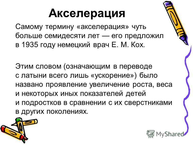 Акселерация Самому термину «акселерация» чуть больше семидесяти лет его предложил в 1935 году немецкий врач Е. М. Кох. Этим словом (означающим в переводе с латыни всего лишь «ускорение») было названо проявление увеличение роста, веса и некоторых иных