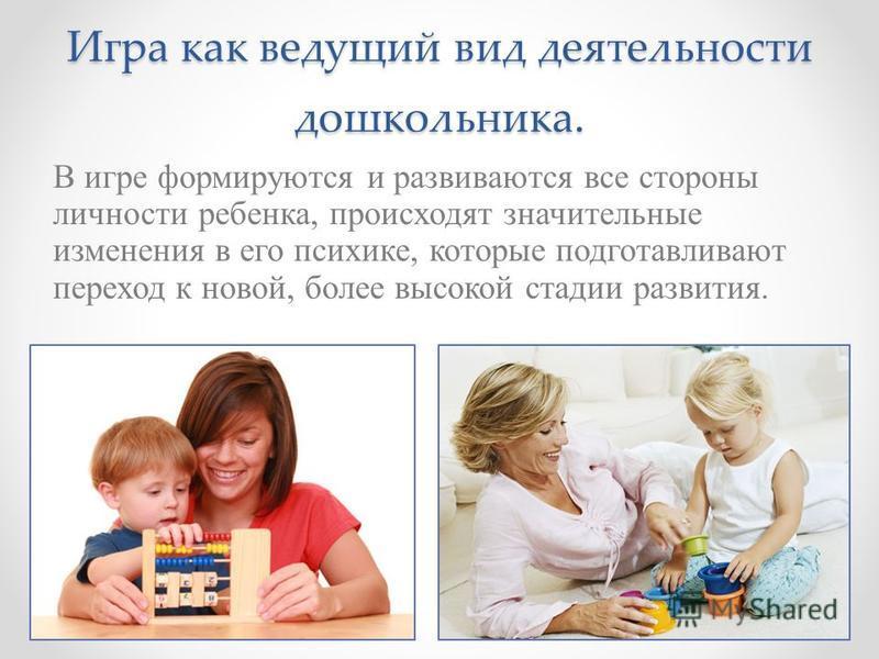 Игра как ведущий вид деятельности дошкольника. В игре формируются и развиваются все стороны личности ребенка, происходят значительные изменения в его психике, которые подготавливают переход к новой, более высокой стадии развития.