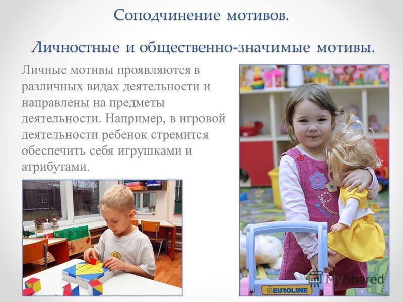 Соподчинение мотивов. Личностные и общественно-значимые мотивы. Личные мотивы проявляются в различных видах деятельности и направлены на предметы деятельности. Например, в игровой деятельности ребенок стремится обеспечить себя игрушками и атрибутами.