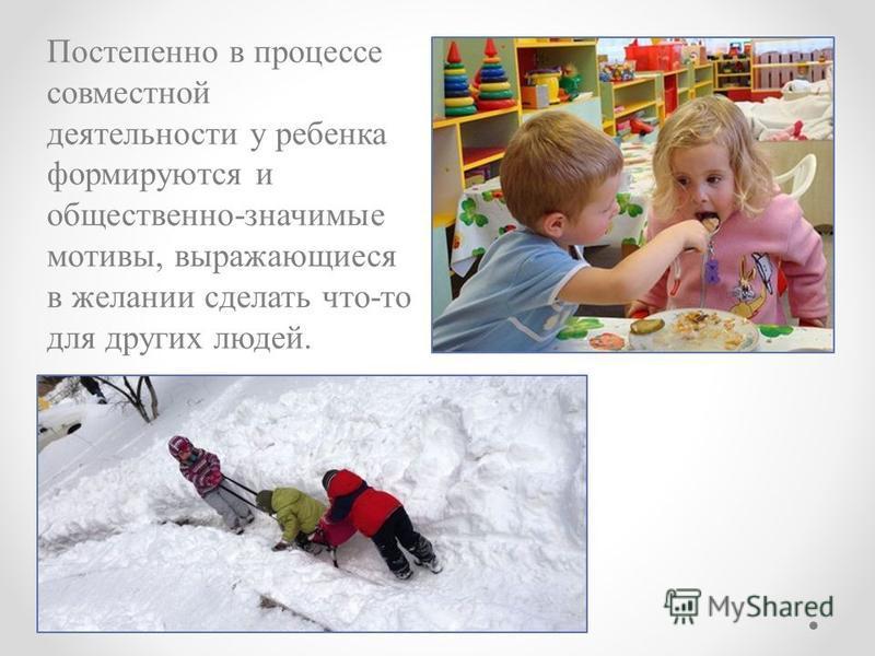 Постепенно в процессе совместной деятельности у ребенка формируются и общественно-значимые мотивы, выражающиеся в желании сделать что-то для других людей.