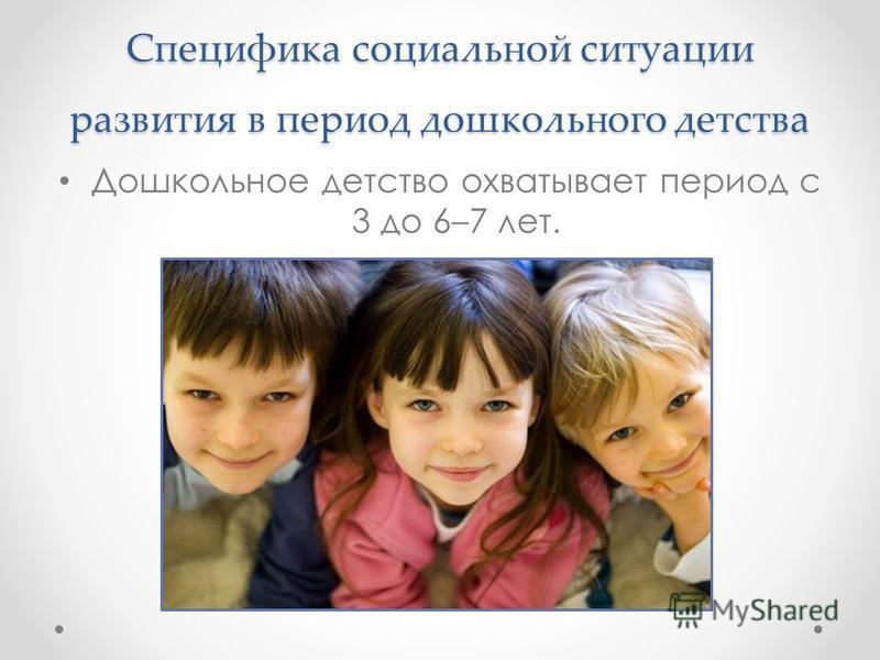 Специфика социальной ситуации развития в период дошкольного детства Дошкольное детство охватывает период с 3 до 6–7 лет.