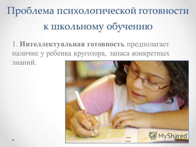Проблема психологической готовности к школьному обучению 1. Интеллектуальная готовность предполагает наличие у ребенка кругозора, запаса конкретных знаний.