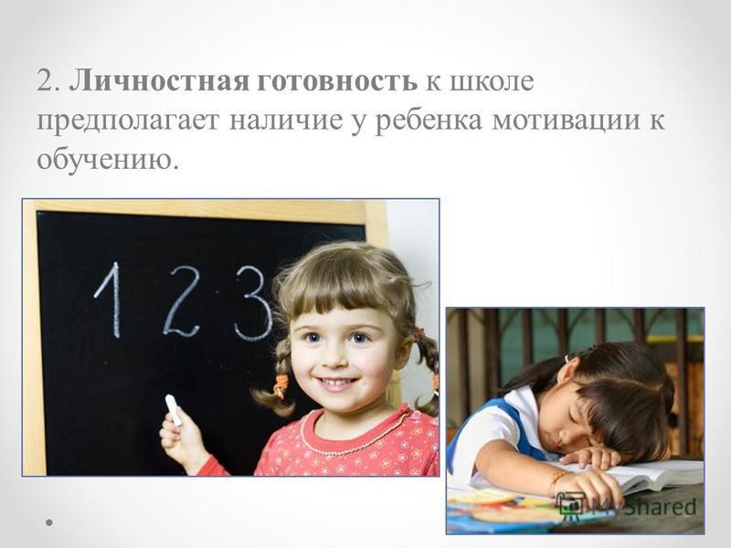 2. Личностная готовность к школе предполагает наличие у ребенка мотивации к обучению.