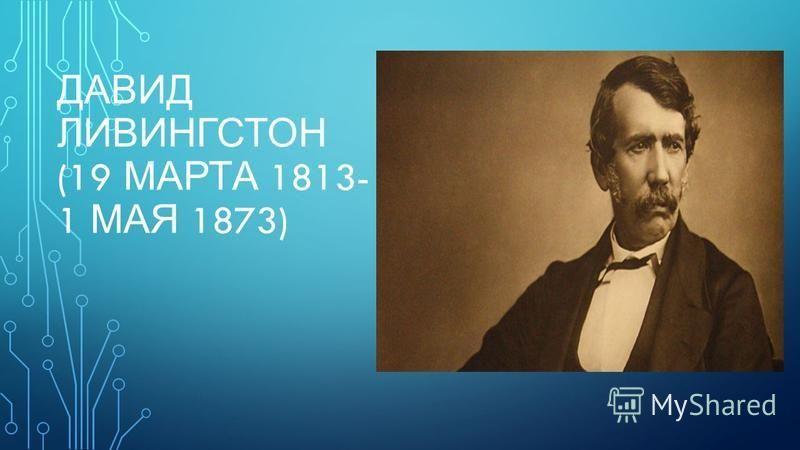 ДАВИД ЛИВИНГСТОН (19 МАРТА 1813- 1 МАЯ 1873)