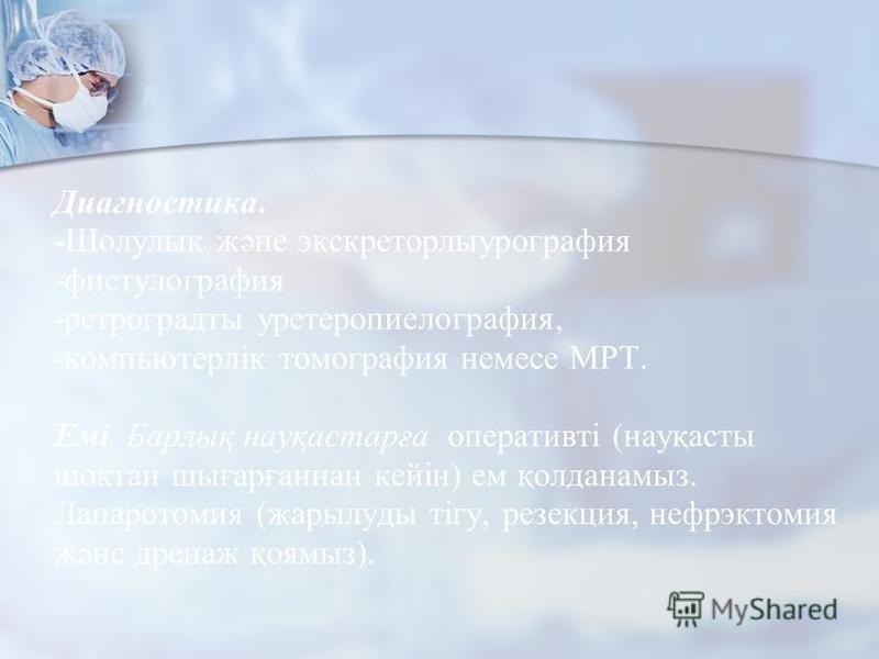 Диагностика. -Шолулық және экскреторлыурография -фистулография -ретрограды уретеропиелография, -компьютерлік томография немесе МРТ. Емі. Барлық науқастарға оперативті (науқасты шоктан шығарғаннан кейін) ем қолданамыз. Лапаротомия (жарылуды тігу, резе