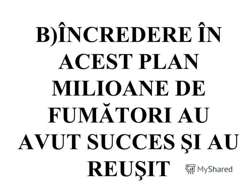 B)ÎNCREDERE ÎN ACEST PLAN MILIOANE DE FUMĂTORI AU AVUT SUCCES ŞI AU REUŞIT