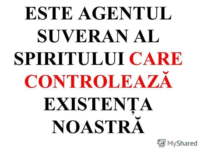 ESTE AGENTUL SUVERAN AL SPIRITULUI CARE CONTROLEAZĂ EXISTENŢA NOASTRĂ