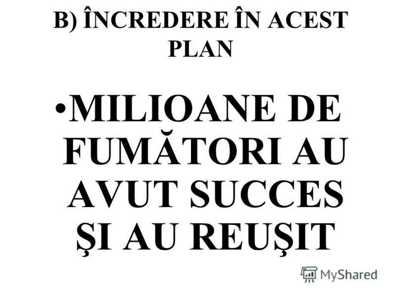 B) ÎNCREDERE ÎN ACEST PLAN MILIOANE DE FUMĂTORI AU AVUT SUCCES ŞI AU REUŞIT