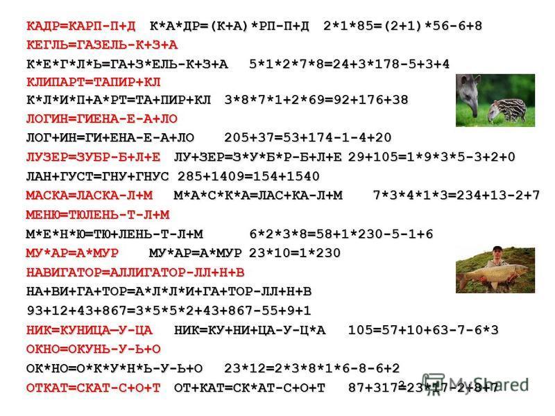 3 КАДР=КАРП-П+ДК*А*ДР=(К+А)*РП-П+Д2*1*85=(2+1)*56-6+8 КЕГЛЬ=ГАЗЕЛЬ-К+З+А К*Е*Г*Л*Ь=ГА+З*ЕЛЬ-К+З+А5*1*2*7*8=24+3*178-5+3+4 КЛИПАРТ=ТАПИР+КЛ К*Л*И*П+А*РТ=ТА+ПИР+КЛ3*8*7*1+2*69=92+176+38 ЛОГИН=ГИЕНА-Е-А+ЛО ЛОГ+ИН=ГИ+ЕНА-Е-А+ЛО205+37=53+174-1-4+20 ЛУЗЕР=