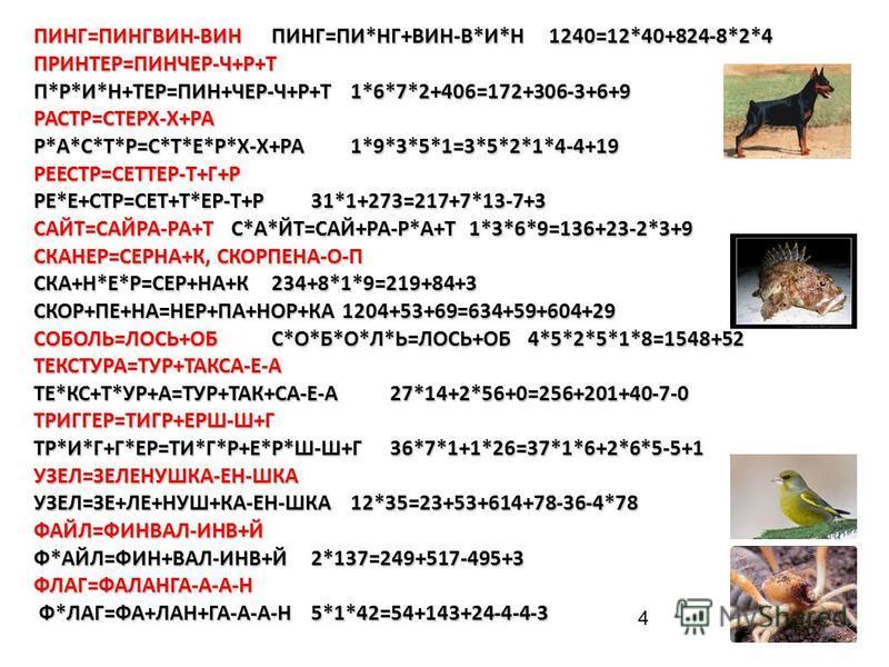 4 ПИНГ=ПИНГВИН-ВИНПИНГ=ПИ*НГ+ВИН-В*И*Н1240=12*40+824-8*2*4 ПРИНТЕР=ПИНЧЕР-Ч+Р+Т П*Р*И*Н+ТЕР=ПИН+ЧЕР-Ч+Р+Т1*6*7*2+406=172+306-3+6+9 РАСТР=СТЕРХ-Х+РА Р*А*С*Т*Р=С*Т*Е*Р*Х-Х+РА1*9*3*5*1=3*5*2*1*4-4+19 РЕЕСТР=СЕТТЕР-Т+Г+Р РЕ*Е+СТР=СЕТ+Т*ЕР-Т+Р31*1+273=217