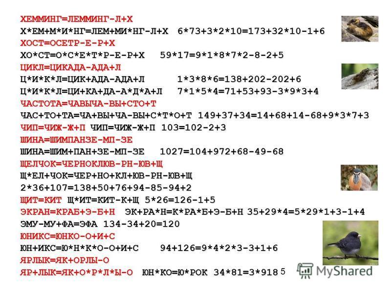 5 ХЕММИНГ=ЛЕММИНГ-Л+Х Х*ЕМ+М*И*НГ=ЛЕМ+МИ*НГ-Л+Х6*73+3*2*10=173+32*10-1+6 ХОСТ=ОСЕТР-Е-Р+Х ХО*СТ=О*С*Е*Т*Р-Е-Р+Х59*17=9*1*8*7*2-8-2+5 ЦИКЛ=ЦИКАДА-АДА+Л Ц*И*К*Л=ЦИК+АДА-АДА+Л1*3*8*6=138+202-202+6 Ц*И*К*Л=ЦИ+КА+ДА-А*Д*А+Л7*1*5*4=71+53+93-3*9*3+4 ЧАСТОТА