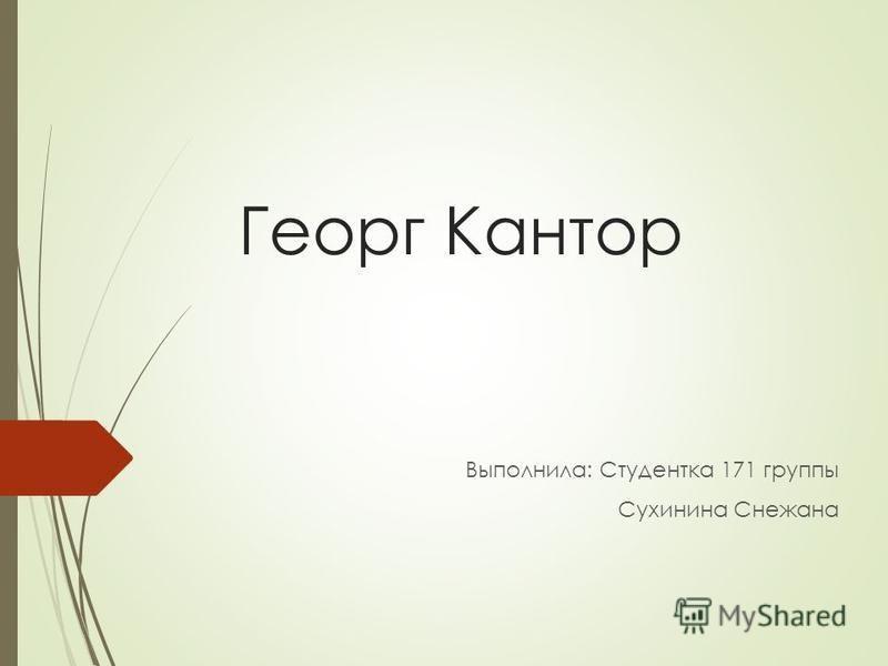 Георг Кантор Выполнила: Студентка 171 группы Сухинина Снежана