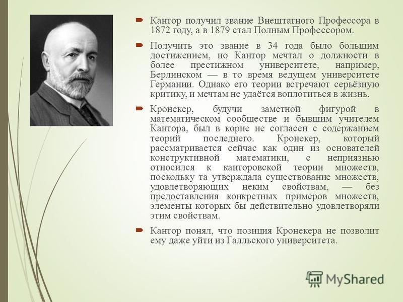Кантор получил звание Внештатного Профессора в 1872 году, а в 1879 стал Полным Профессором. Получить это звание в 34 года было большим достижением, но Кантор мечтал о должности в более престижном университете, например, Берлинском в то время ведущем