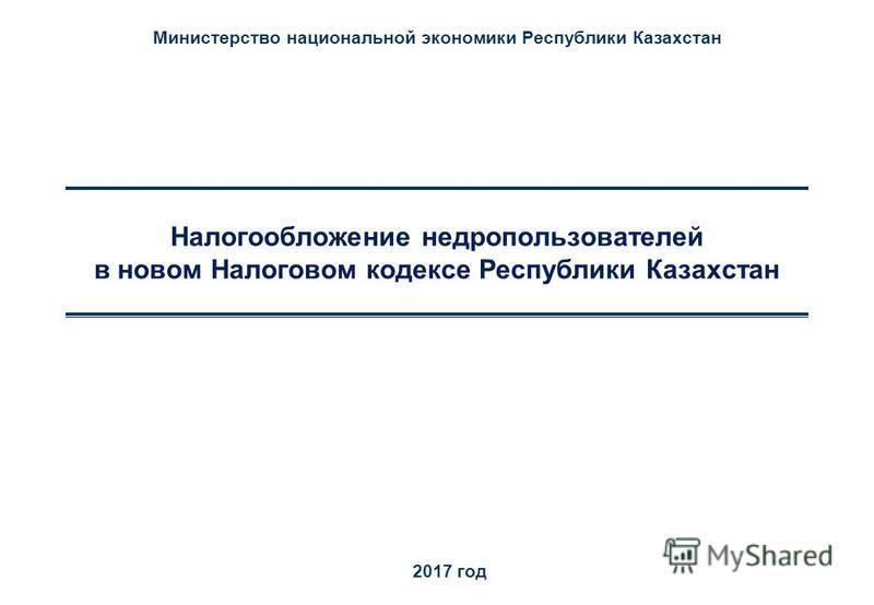 Налогообложение недропользователей в новом Налоговом кодексе Республики Казахстан 2017 год Министерство национальной экономики Республики Казахстан
