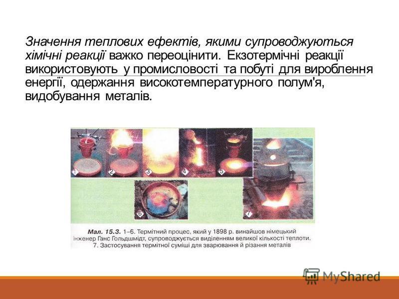 Значення теплових ефектів, якими супроводжуються хімічні реакції важко переоцінити. Екзотермічні реакції використовують у промисловості та побуті для вироблення енергії, одержання високотемпературного полум'я, видобування металів.