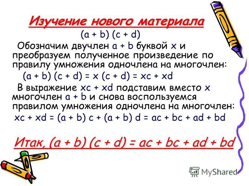 Изучение нового материала (а + b) (c + d) Обозначим двучлен а + b буквой х и преобразуем полученное произведение по правилу умножения одночлена на многочлен: (а + b) (c + d) = х (c + d) = xc + xd В выражение xc + xd подставим вместо х многочлен а + b