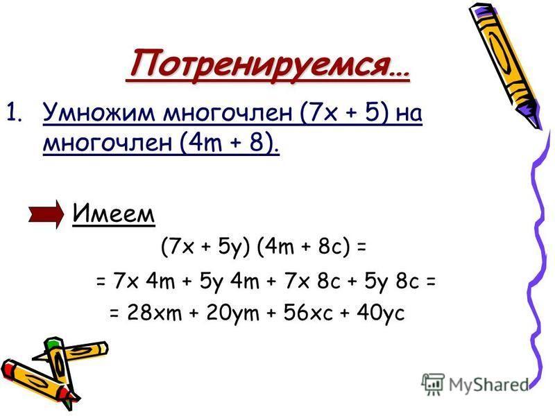 Потренируемся… 1. Умножим многочлен (7 х + 5) на многочлен (4m + 8). Имеем (7 х + 5 у) (4m + 8 с) = = 7 х 4m + 5 у 4m + 7 х 8 с + 5 у 8 с = = 28xm + 20ym + 56xc + 40yc