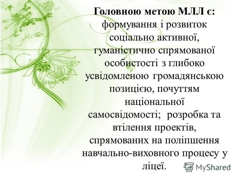 Головною метою МЛЛ є: формування і розвиток соціально активної, гуманістично спрямованої особистості з глибоко усвідомленою громадянською позицією, почуттям національної самосвідомості; розробка та втілення проектів, спрямованих на поліпшення навчаль