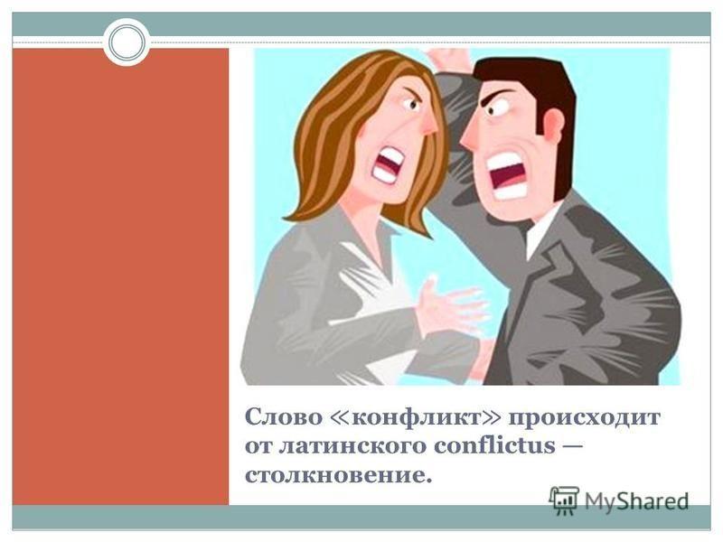 Слово конфликт происходит от латинского conflictus столкновение.