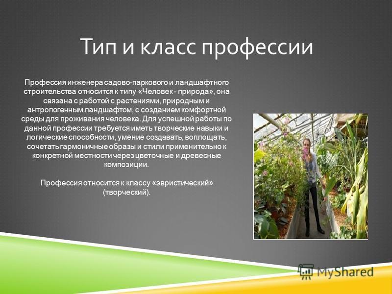 Профессия инженера садово-паркового и ландшафтного строительства относится к типу «Человек - природа», она связана с работой с растениями, природным и антропогенным ландшафтом, с созданием комфортной среды для проживания человека. Для успешной работы