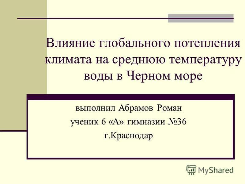 Влияние глобального потепления климата на среднюю температуру воды в Черном море выполнил Абрамов Роман ученик 6 «А» гимназии 36 г.Краснодар