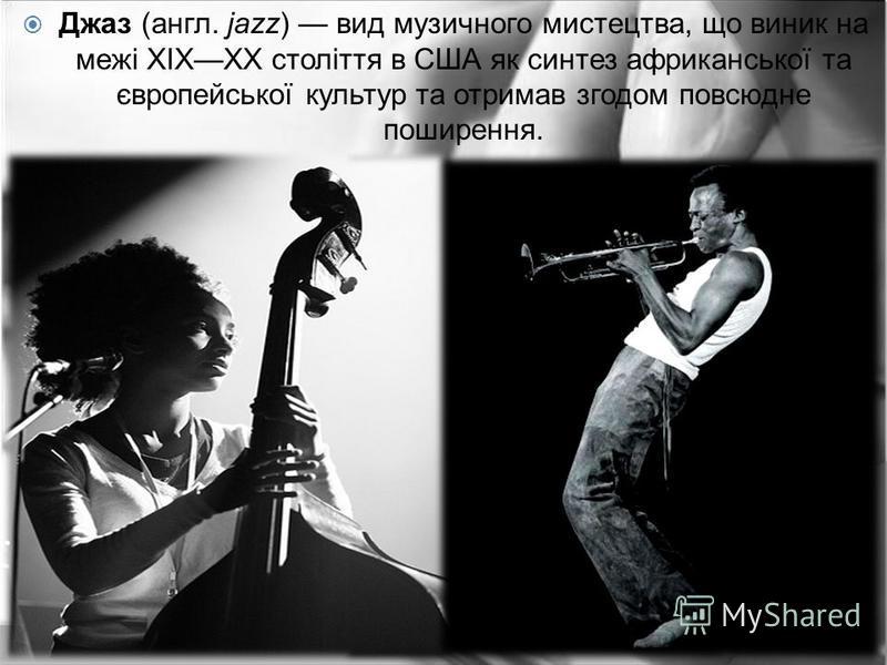 Джаз (англ. jazz) вид музичного мистецтва, що виник на межі XIXXX століття в США як синтез африканської та європейської культур та отримав згодом повсюдне поширення.
