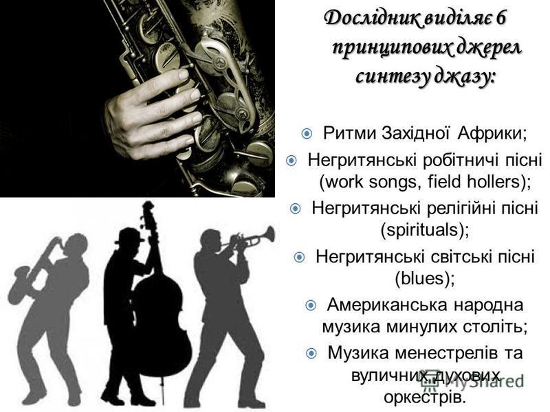 Джаз Дослідник виділяє 6 принципових джерел синтезу джазу: Ритми Західної Африки; Негритянські робітничі пісні (work songs, field hollers); Негритянські релігійні пісні (spirituals); Негритянські світські пісні (blues); Американська народна музика ми