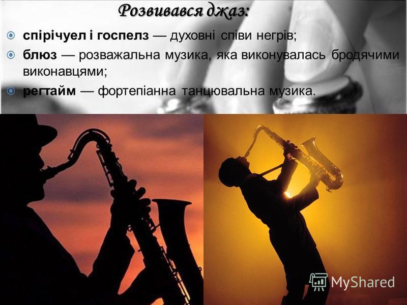 Розвивався джаз: спірічуел і госпелз духовні співи негрів; блюз розважальна музика, яка виконувалась бродячими виконавцями; регтайм фортепіанна танцювальна музика.