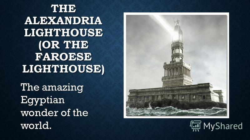 THE ALEXANDRIA LIGHTHOUSE (OR THE FAROESE LIGHTHOUSE) The amazing Egyptian wonder of the world.