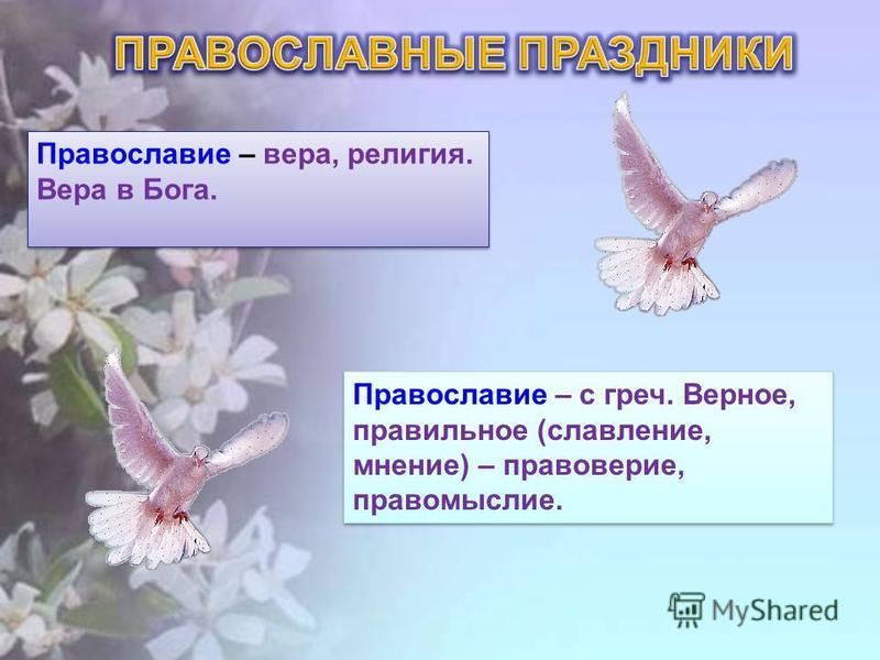 Православие – с греч. Верное, правильное (славление, мнение) – правоверие, правомыслие. Православие – вера, религия. Вера в Бога.