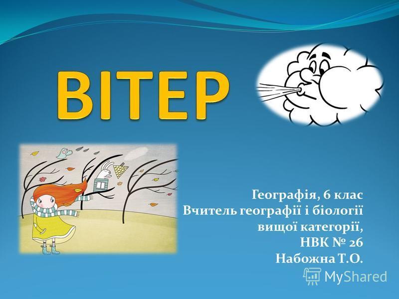Географія, 6 клас Вчитель географії і біології вищої категорії, НВК 26 Набожна Т.О.