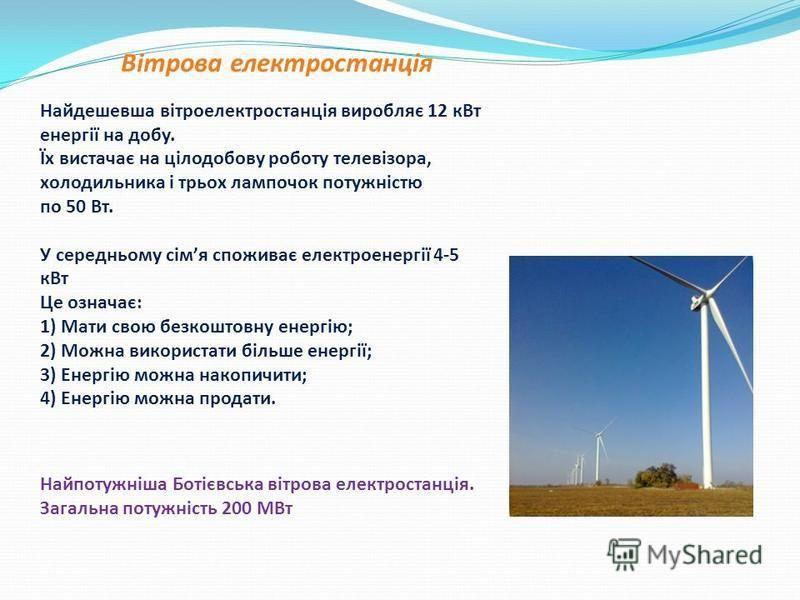 Вітрова електростанція Найдешевша вітроелектростанція виробляє 12 кВт енергії на добу. Їх вистачає на цілодобову роботу телевізора, холодильника і трьох лампочок потужністю по 50 Вт. У середньому сімя споживає електроенергії 4-5 кВт Це означає: 1) Ма