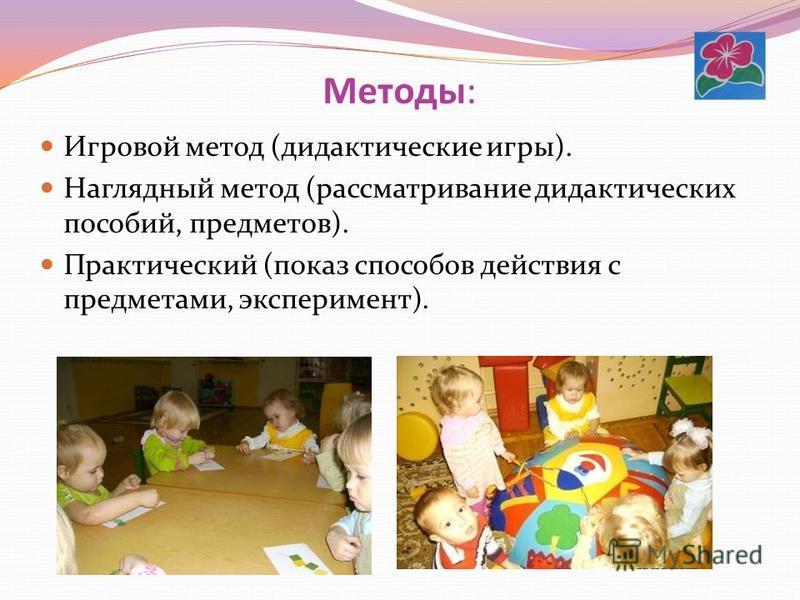 Методы: Игровой метод (дидактические игры). Наглядный метод (рассматривание дидактических пособий, предметов). Практический (показ способов действия с предметами, эксперимент).
