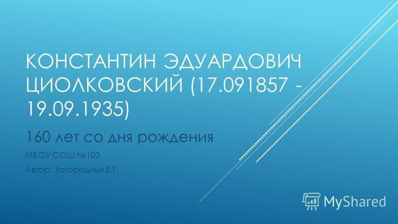 КОНСТАНТИН ЭДУАРДОВИЧ ЦИОЛКОВСКИЙ (17.091857 - 19.09.1935) 160 лет со дня рождения МБОУ СОШ 103 Автор: Загородных Е.Г.