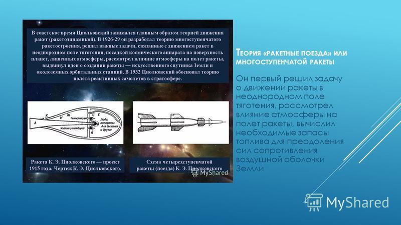 Т ЕОРИЯ «РАКЕТНЫЕ ПОЕЗДА» ИЛИ МНОГОСТУПЕНЧАТОЙ РАКЕТЫ Он первый решил задачу о движении ракеты в неоднородном поле тяготения, рассмотрел влияние атмосферы на полет ракеты, вычислил необходимые запасы топлива для преодоления сил сопротивления воздушно