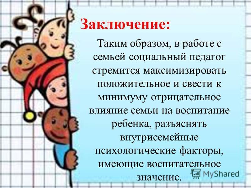 Заключение: Таким образом, в работе с семьей социальный педагог стремится максимизировать положительное и свести к минимуму отрицательное влияние семьи на воспитание ребенка, разъяснять внутрисемейные психологические факторы, имеющие воспитательное з