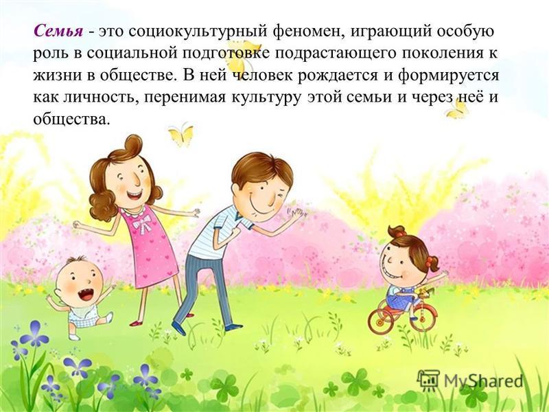 Семья - это социокультурный феномен, играющий особую роль в социальной подготовке подрастающего поколения к жизни в обществе. В ней человек рождается и формируется как личность, перенимая культуру этой семьи и через неё и общества.