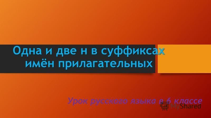 Одна и две н в суффиксах имён прилагательных Урок русского языка в 6 классе
